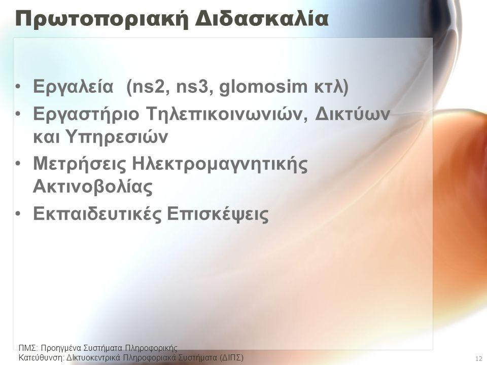 ΠΜΣ: Προηγμένα Συστήματα Πληροφορικής Κατεύθυνση: ΔΙκτυοκεντρικά Πληροφοριακά Συστήµατα (ΔΙΠΣ) 12 Πρωτοποριακή Διδασκαλία •Εργαλεία (ns2, ns3, glomosim κτλ) •Εργαστήριο Τηλεπικοινωνιών, Δικτύων και Υπηρεσιών •Μετρήσεις Ηλεκτρομαγνητικής Ακτινοβολίας •Εκπαιδευτικές Επισκέψεις