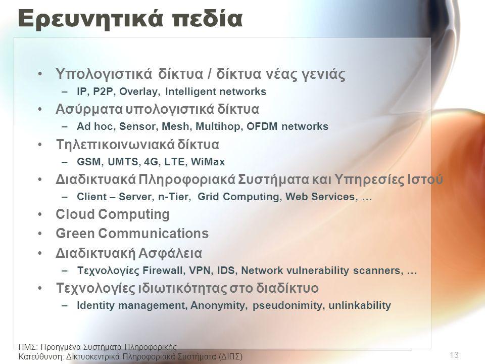 ΠΜΣ: Προηγμένα Συστήματα Πληροφορικής Κατεύθυνση: ΔΙκτυοκεντρικά Πληροφοριακά Συστήµατα (ΔΙΠΣ) Ερευνητικά πεδία •Υπολογιστικά δίκτυα / δίκτυα νέας γενιάς –IP, P2P, Overlay, Intelligent networks •Ασύρματα υπολογιστικά δίκτυα –Ad hoc, Sensor, Mesh, Multihop, OFDM networks •Τηλεπικοινωνιακά δίκτυα –GSM, UMTS, 4G, LTE, WiMax •Διαδικτυακά Πληροφοριακά Συστήματα και Υπηρεσίες Ιστού –Client – Server, n-Tier, Grid Computing, Web Services, … •Cloud Computing •Green Communications •Διαδικτυακή Ασφάλεια –Τεχνολογίες Firewall, VPN, IDS, Network vulnerability scanners, … •Τεχνολογίες ιδιωτικότητας στο διαδίκτυο –Identity management, Anonymity, pseudonimity, unlinkability 13