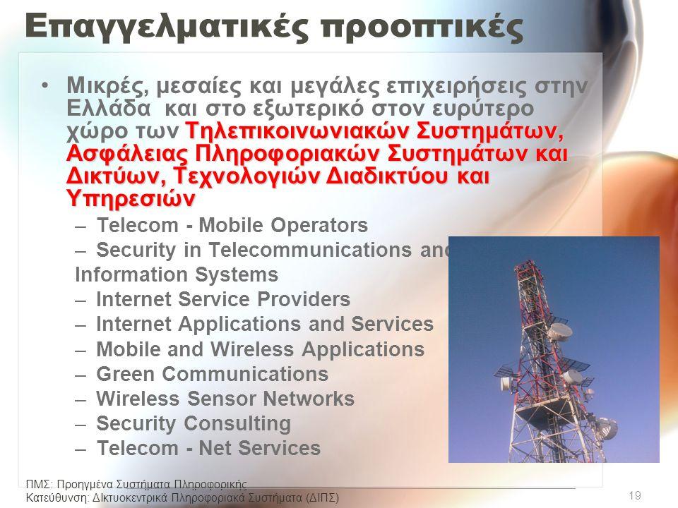ΠΜΣ: Προηγμένα Συστήματα Πληροφορικής Κατεύθυνση: ΔΙκτυοκεντρικά Πληροφοριακά Συστήµατα (ΔΙΠΣ) Επαγγελματικές προοπτικές Τηλεπικοινωνιακών Συστημάτων, Ασφάλειας Πληροφοριακών Συστημάτων και Δικτύων, Τεχνολογιών Διαδικτύου και Υπηρεσιών •Μικρές, μεσαίες και μεγάλες επιχειρήσεις στην Ελλάδα και στο εξωτερικό στον ευρύτερο χώρο των Τηλεπικοινωνιακών Συστημάτων, Ασφάλειας Πληροφοριακών Συστημάτων και Δικτύων, Τεχνολογιών Διαδικτύου και Υπηρεσιών –Telecom - Mobile Operators –Security in Telecommunications and Information Systems –Internet Service Providers –Internet Applications and Services –Mobile and Wireless Applications –Green Communications –Wireless Sensor Networks –Security Consulting –Telecom - Net Services 19