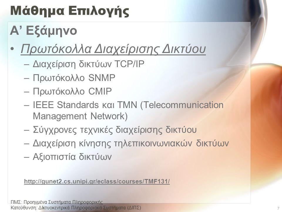 ΠΜΣ: Προηγμένα Συστήματα Πληροφορικής Κατεύθυνση: ΔΙκτυοκεντρικά Πληροφοριακά Συστήµατα (ΔΙΠΣ) 7 Μάθημα Επιλογής Α' Εξάμηνο •Πρωτόκολλα Διαχείρισης Δικτύου –Διαχείριση δικτύων TCP/IP –Πρωτόκολλο SNMP –Πρωτόκολλο CMIP –IEEE Standards και TMN (Telecommunication Management Network) –Σύγχρονες τεχνικές διαχείρισης δικτύου –Διαχείριση κίνησης τηλεπικοινωνιακών δικτύων –Αξιοπιστία δικτύων http://gunet2.cs.unipi.gr/eclass/courses/TMF131/