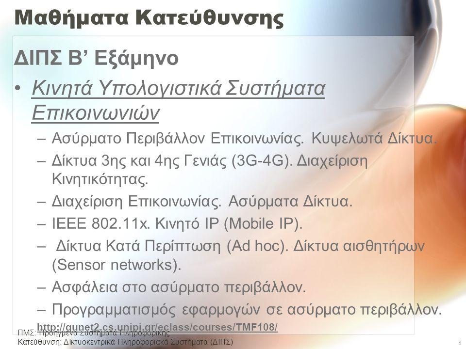 ΠΜΣ: Προηγμένα Συστήματα Πληροφορικής Κατεύθυνση: ΔΙκτυοκεντρικά Πληροφοριακά Συστήµατα (ΔΙΠΣ) 8 Μαθήματα Κατεύθυνσης ΔΙΠΣ Β' Εξάμηνο •Κινητά Υπολογιστικά Συστήματα Επικοινωνιών –Ασύρματο Περιβάλλον Επικοινωνίας.