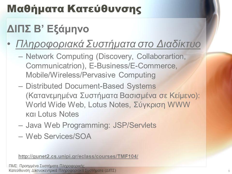 ΠΜΣ: Προηγμένα Συστήματα Πληροφορικής Κατεύθυνση: ΔΙκτυοκεντρικά Πληροφοριακά Συστήµατα (ΔΙΠΣ) 9 Μαθήματα Κατεύθυνσης ΔΙΠΣ Β' Εξάμηνο •Πληροφοριακά Συστήματα στο Διαδίκτυο –Network Computing (Discovery, Collaborartion, Communicatrion), E-Business/E-Commerce, Mobile/Wireless/Pervasive Computing –Distributed Document-Based Systems (Κατανεμημένα Συστήματα Βασισμένα σε Κείμενο): World Wide Web, Lotus Notes, Σύγκριση WWW και Lotus Notes –Java Web Programming: JSP/Servlets –Web Services/SOA http://gunet2.cs.unipi.gr/eclass/courses/TMF104/
