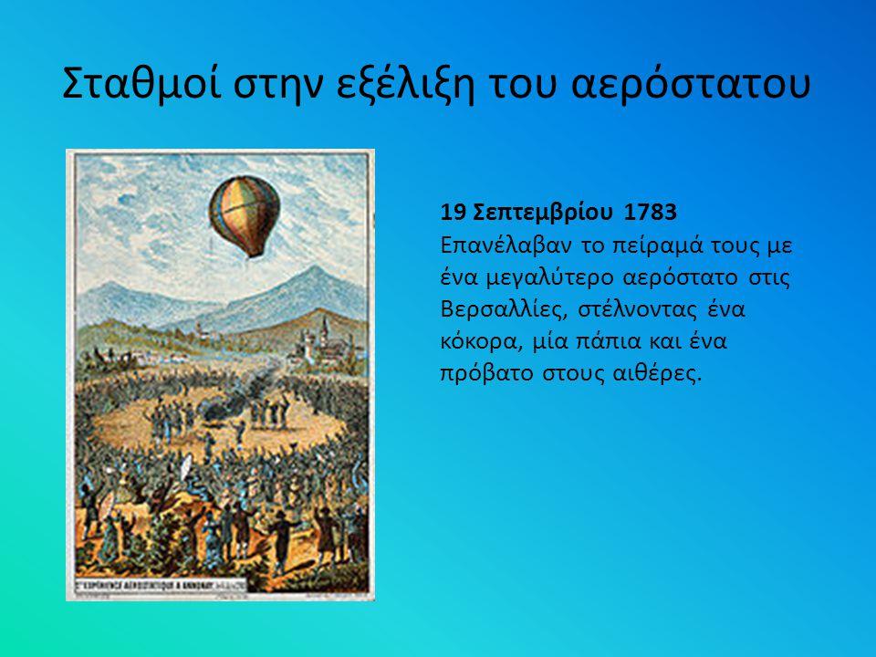 Σταθμοί στην εξέλιξη του αερόστατου 19 Σεπτεμβρίου 1783 Επανέλαβαν το πείραμά τους με ένα μεγαλύτερο αερόστατο στις Βερσαλλίες, στέλνοντας ένα κόκορα,