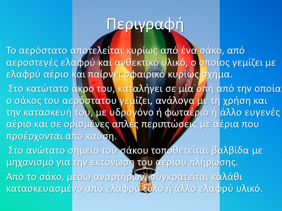 Περιγραφή Το αερόστατο αποτελείται κυρίως από ένα σάκο, από αεροστεγές ελαφρύ και ανθεκτικό υλικό, ο οποίος γεμίζει με ελαφρύ αέριο και παίρνει σφαιρι