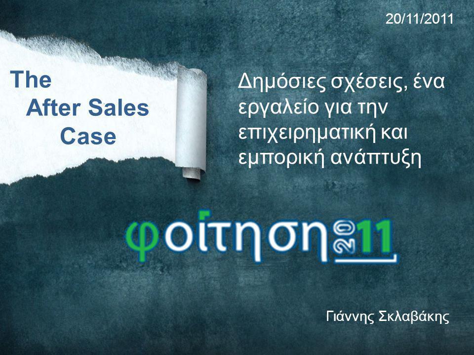 Δημόσιες σχέσεις, ένα εργαλείο για την επιχειρηματική και εμπορική ανάπτυξη Γιάννης Σκλαβάκης The After Sales Case 20/11/2011