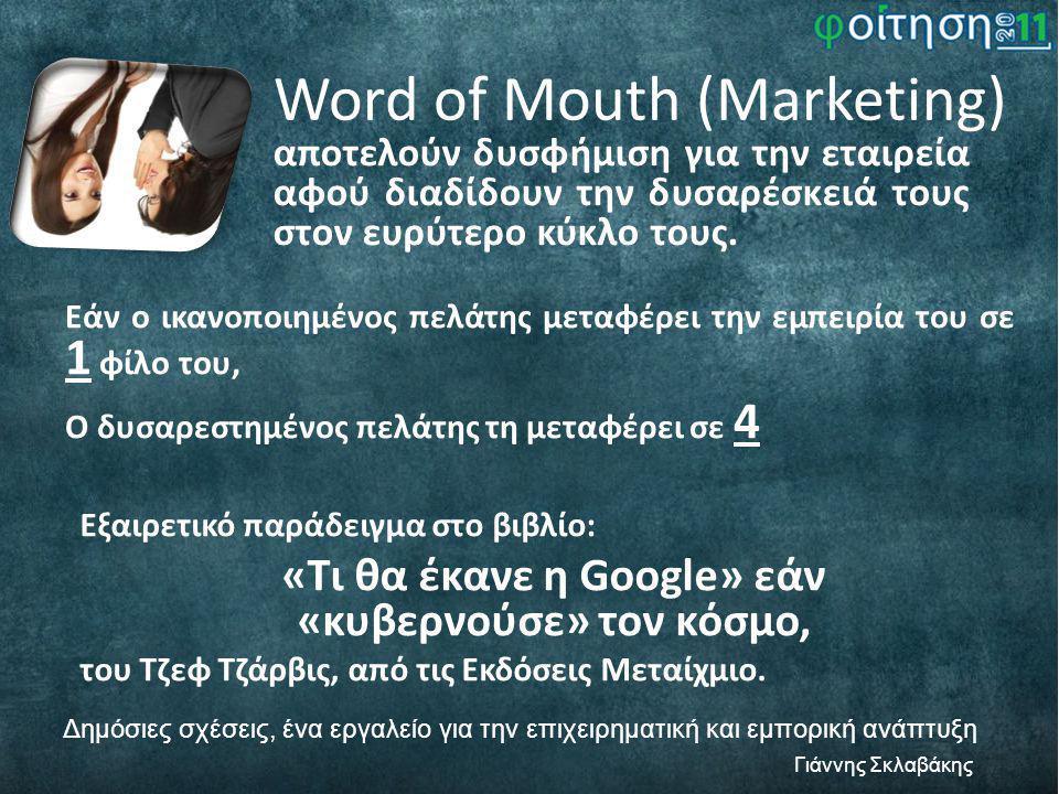 Word of Mouth (Marketing) Δημόσιες σχέσεις, ένα εργαλείο για την επιχειρηματική και εμπορική ανάπτυξη Γιάννης Σκλαβάκης αποτελούν δυσφήμιση για την εταιρεία αφού διαδίδουν την δυσαρέσκειά τους στον ευρύτερο κύκλο τους.