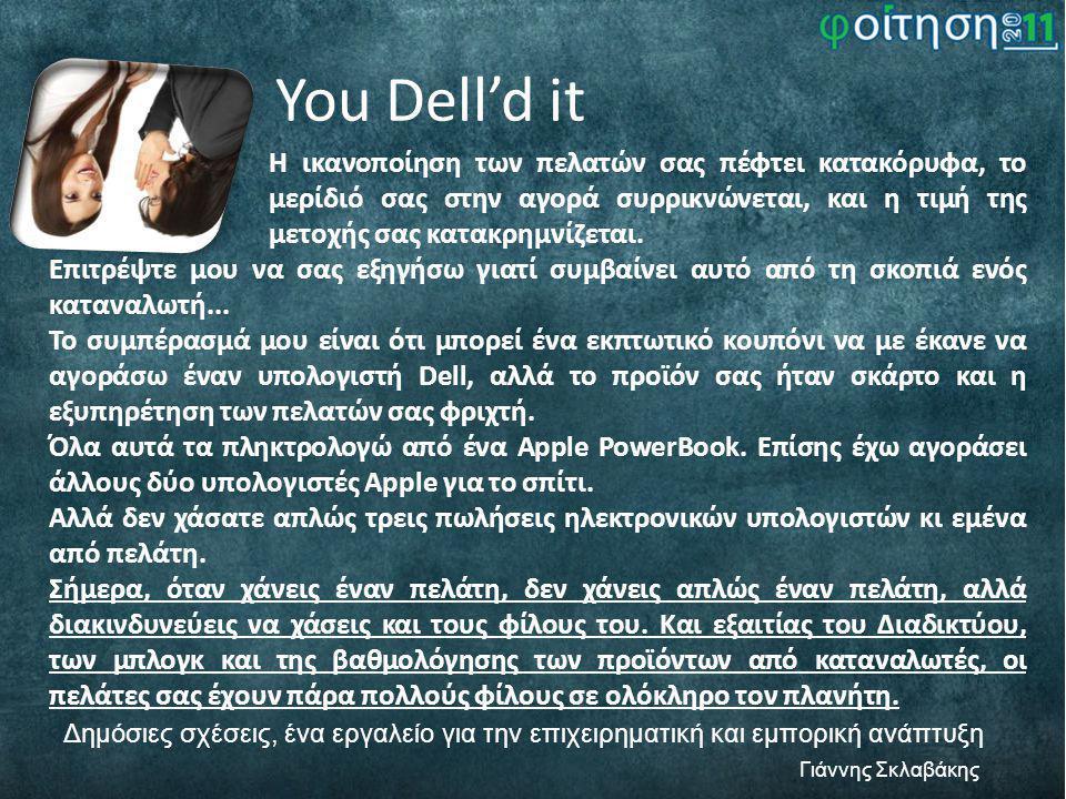 You Dell'd it Δημόσιες σχέσεις, ένα εργαλείο για την επιχειρηματική και εμπορική ανάπτυξη Γιάννης Σκλαβάκης Η ικανοποίηση των πελατών σας πέφτει κατακόρυφα, το μερίδιό σας στην αγορά συρρικνώνεται, και η τιμή της μετοχής σας κατακρημνίζεται.