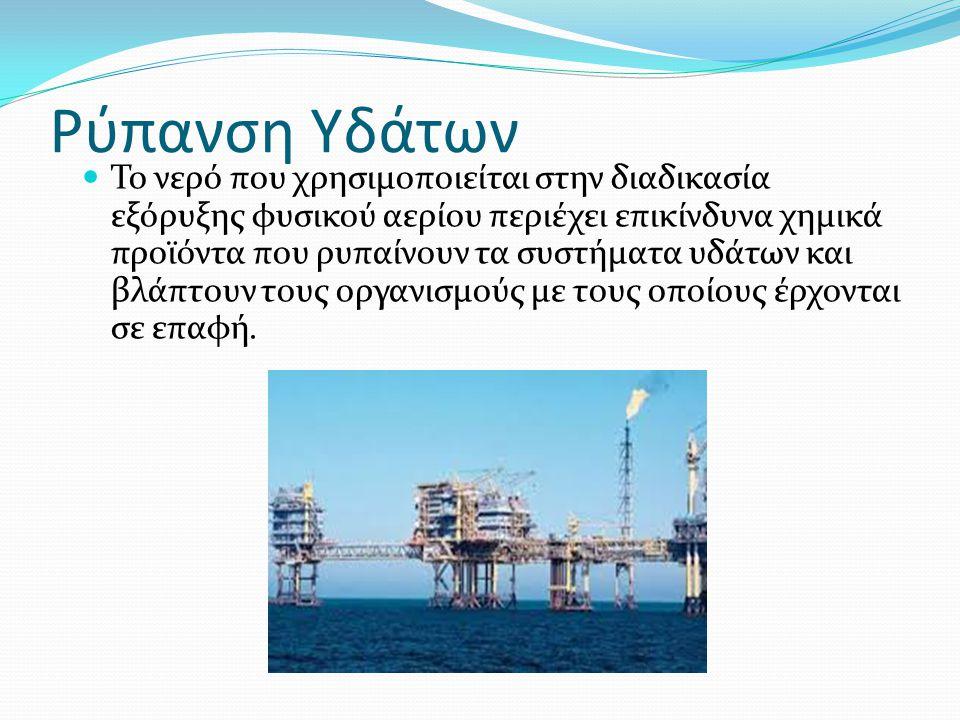 Ρύπανση Υδάτων  Το νερό που χρησιμοποιείται στην διαδικασία εξόρυξης φυσικού αερίου περιέχει επικίνδυνα χημικά προϊόντα που ρυπαίνουν τα συστήματα υδ