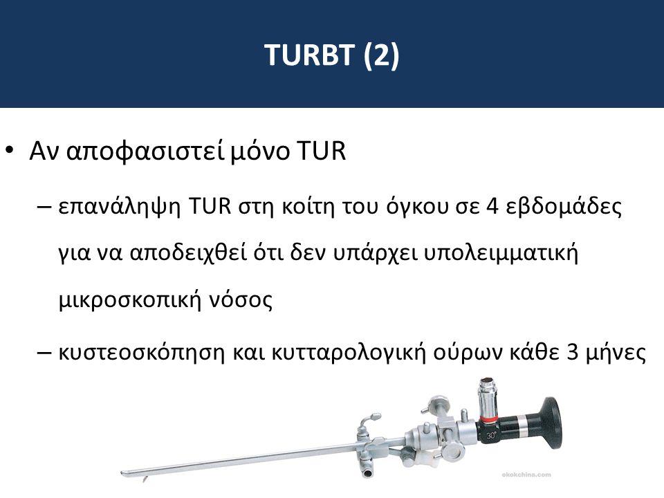 TURBT (2) • Αν αποφασιστεί μόνο TUR – επανάληψη TUR στη κοίτη του όγκου σε 4 εβδομάδες για να αποδειχθεί ότι δεν υπάρχει υπολειμματική μικροσκοπική νό