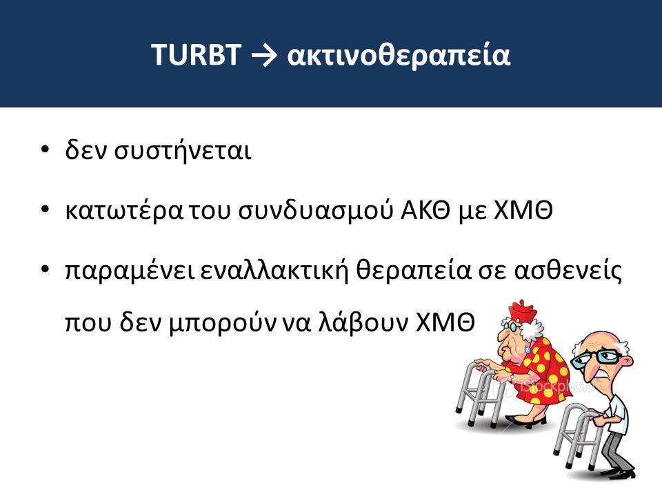 TURΒΤ → ακτινοθεραπεία • δεν συστήνεται • κατωτέρα του συνδυασμού ΑΚΘ με ΧΜΘ • παραμένει εναλλακτική θεραπεία σε ασθενείς που δεν μπορούν να λάβουν ΧΜ
