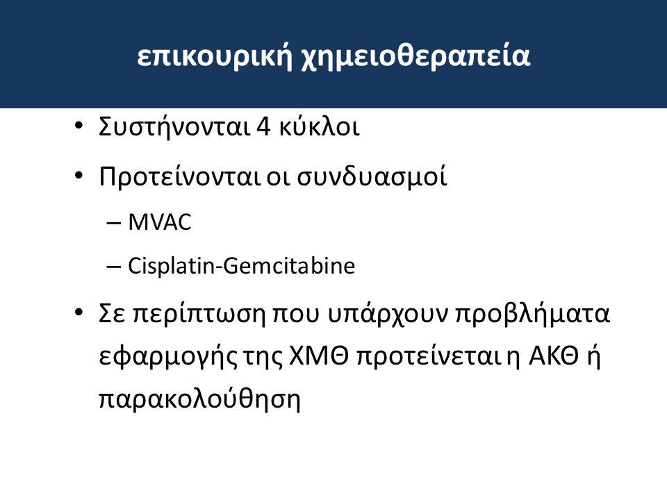 επικουρική χημειοθεραπεία • Συστήνονται 4 κύκλοι • Προτείνονται οι συνδυασμοί – MVAC – Cisplatin-Gemcitabine • Σε περίπτωση που υπάρχουν προβλήματα εφ