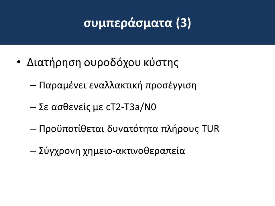 συμπεράσματα (3) • Διατήρηση ουροδόχου κύστης – Παραμένει εναλλακτική προσέγγιση – Σε ασθενείς με cT2-T3a/Ν0 – Προϋποτίθεται δυνατότητα πλήρους TUR –