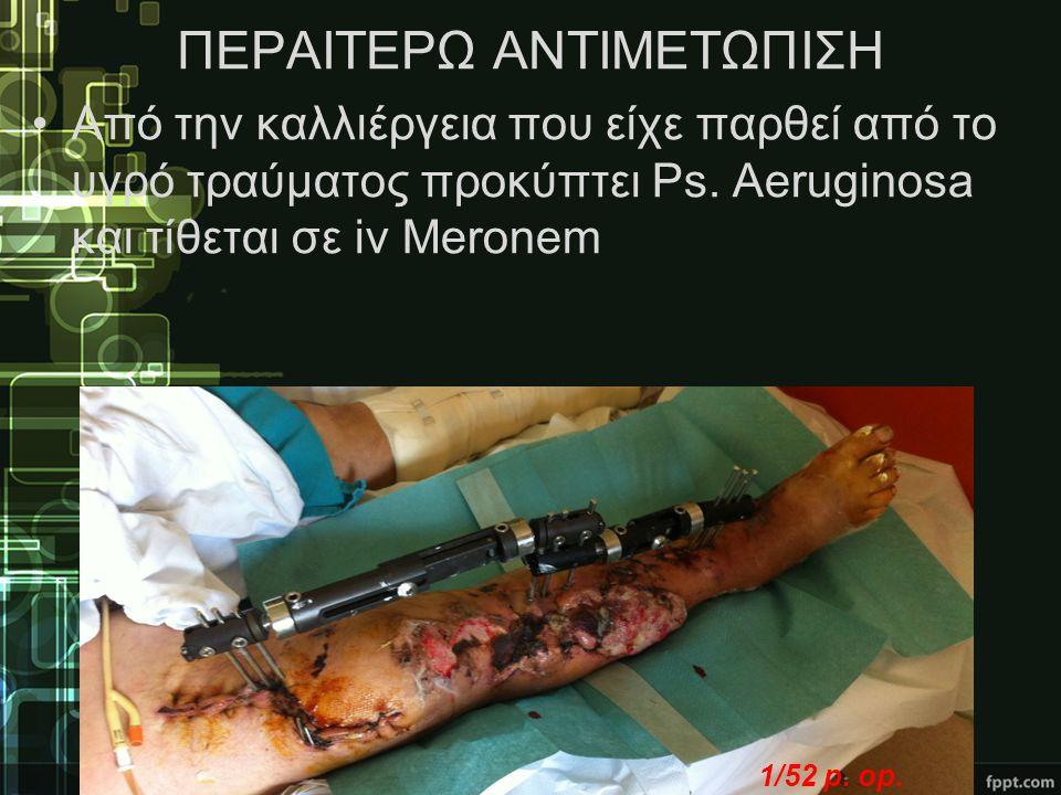 ΠΕΡΑΙΤΕΡΩ ΑΝΤΙΜΕΤΩΠΙΣΗ •Από την καλλιέργεια που είχε παρθεί από το υγρό τραύματος προκύπτει Ps. Aeruginosa και τίθεται σε iv Meronem 1/52 p. op.
