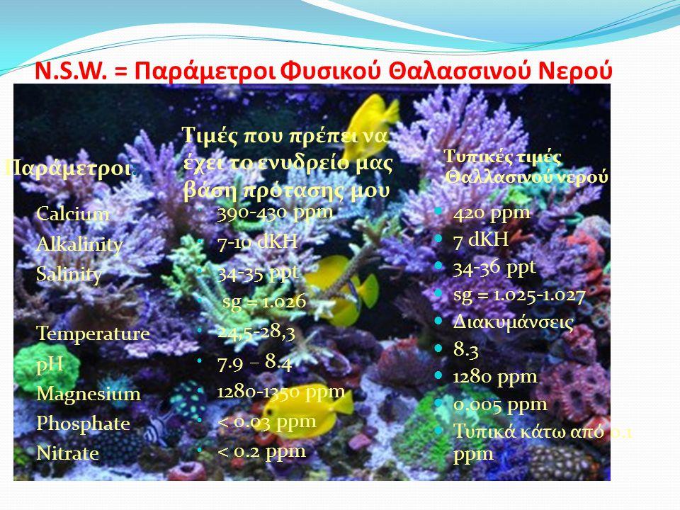 N.S.W. = Παράμετροι Φυσικού Θαλασσινού Νερού Παράμετροι: Τυπικές τιμές Θαλλασινού νερού Calcium Alkalinity Salinity Temperature pH Magnesium Phosphate