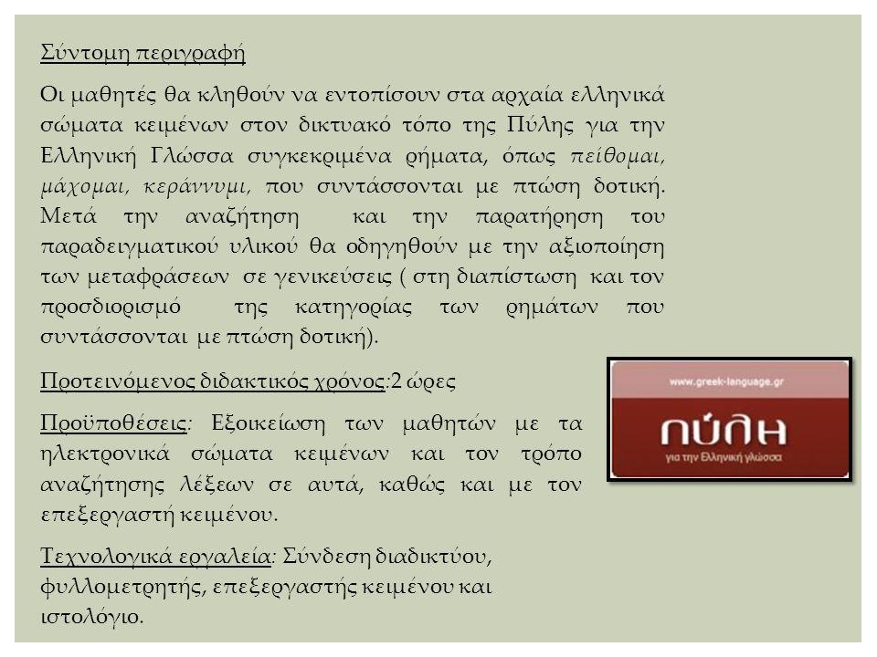 Σύντομη περιγραφή Οι μαθητές θα κληθούν να εντοπίσουν στα αρχαία ελληνικά σώματα κειμένων στον δικτυακό τόπο της Πύλης για την Ελληνική Γλώσσα συγκεκρ