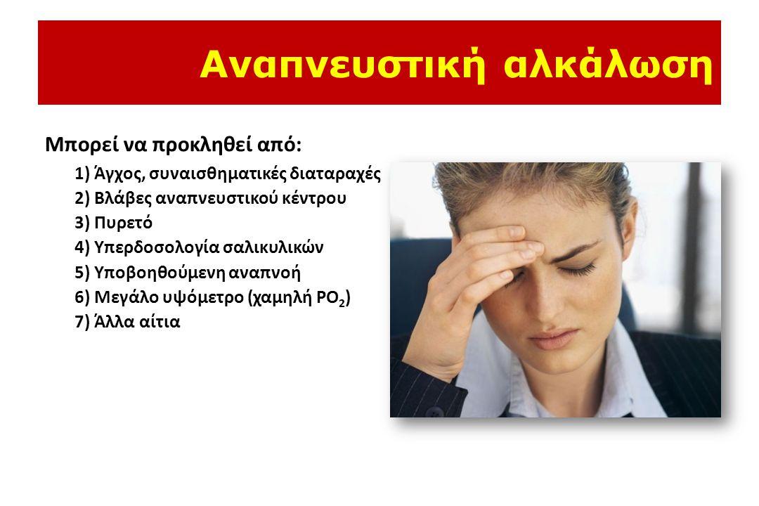 Αναπνευστική αλκάλωση Μπορεί να προκληθεί από: 1) Άγχος, συναισθηματικές διαταραχές 2) Βλάβες αναπνευστικού κέντρου 3) Πυρετό 4) Υπερδοσολογία σαλικυλικών 5) Υποβοηθούμενη αναπνοή 6) Μεγάλο υψόμετρο (χαμηλή PO 2 ) 7) Άλλα αίτια