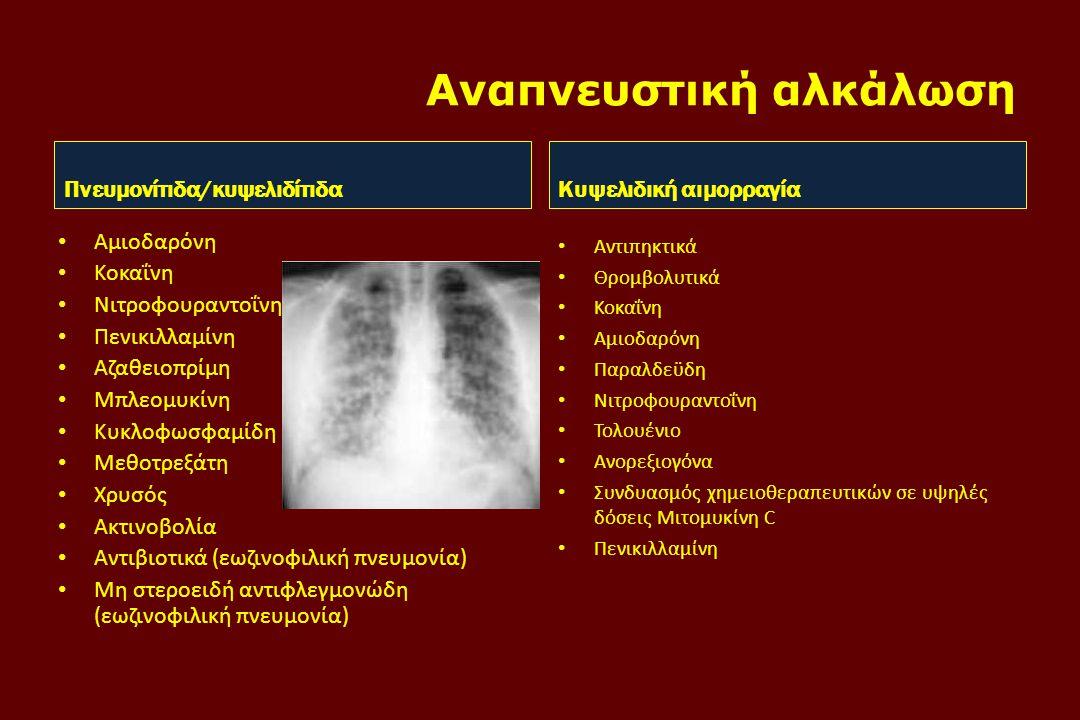 Αναπνευστική αλκάλωση Πνευμονίτιδα/κυψελιδίτιδα • Αμιοδαρόνη • Κοκαΐνη • Νιτροφουραντοΐνη • Πενικιλλαμίνη • Αζαθειοπρίμη • Μπλεομυκίνη • Κυκλοφωσφαμίδη • Μεθοτρεξάτη • Χρυσός • Ακτινοβολία • Αντιβιοτικά (εωζινοφιλική πνευμονία) • Μη στεροειδή αντιφλεγμονώδη (εωζινοφιλική πνευμονία) Κυψελιδική αιμορραγία • Αντιπηκτικά • Θρομβολυτικά • Κοκαΐνη • Αμιοδαρόνη • Παραλδεϋδη • Νιτροφουραντοΐνη • Τολουένιο • Ανορεξιογόνα • Συνδυασμός χημειοθεραπευτικών σε υψηλές δόσεις Μιτομυκίνη C • Πενικιλλαμίνη