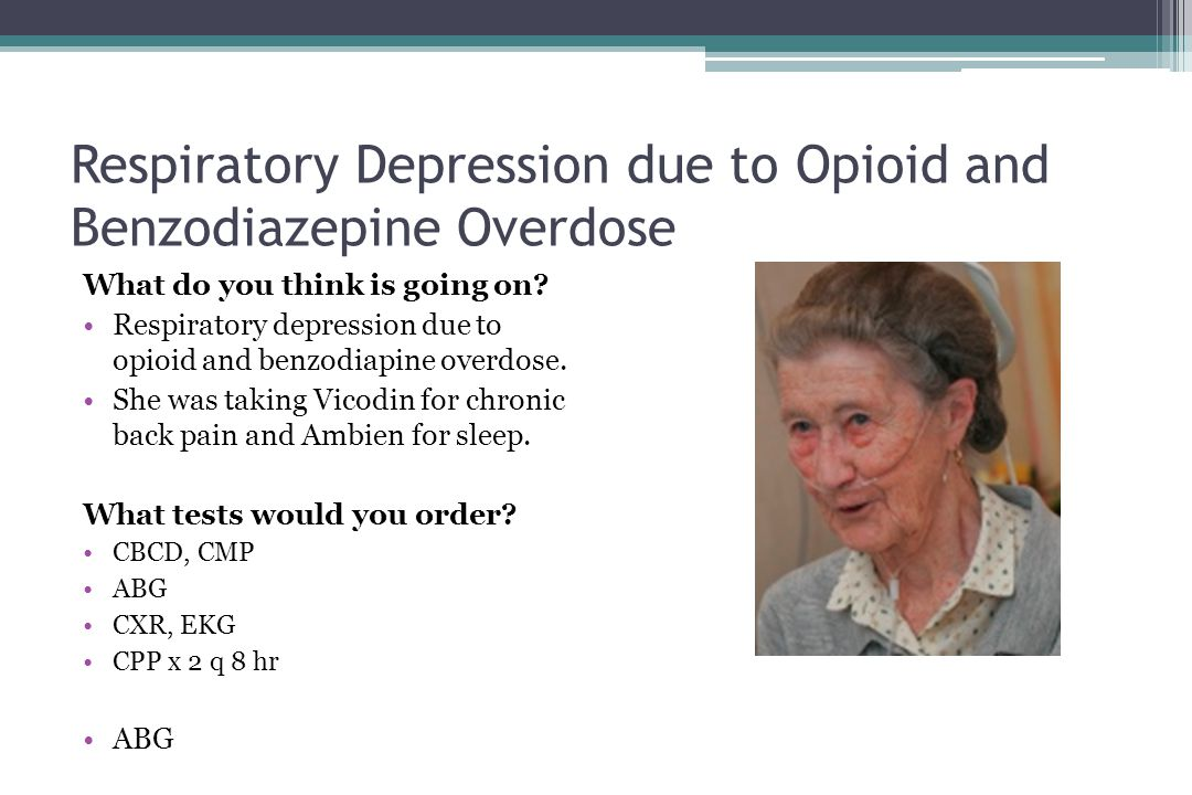 Respiratory Depression due to Opioid and Benzodiazepine Overdose What do you think is going on? •Respiratory depression due to opioid and benzodiapine