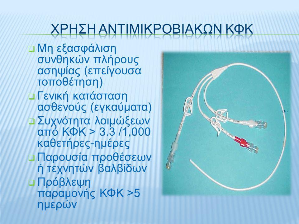  Μη εξασφάλιση συνθηκών πλήρους ασηψίας (επείγουσα τοποθέτηση)  Γενική κατάσταση ασθενούς (εγκαύματα)  Συχνότητα λοιμώξεων από ΚΦΚ > 3.3 /1,000 καθετήρες-ημέρες  Παρουσία προθέσεων ή τεχνητών βαλβίδων  Πρόβλεψη παραμονής ΚΦΚ >5 ημερών