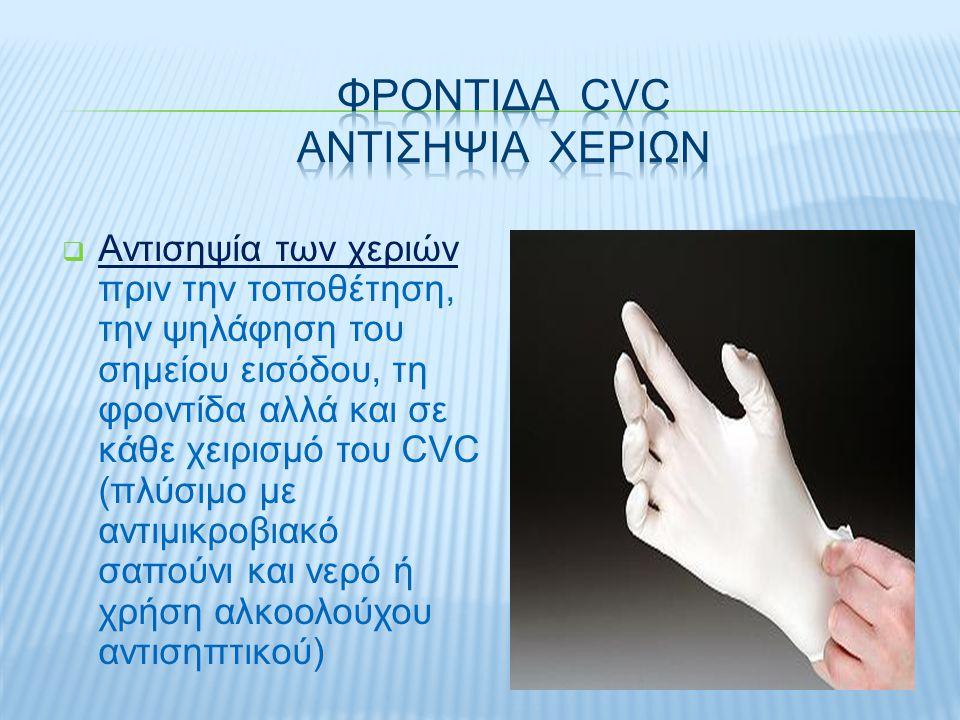  Αντισηψία των χεριών πριν την τοποθέτηση, την ψηλάφηση του σημείου εισόδου, τη φροντίδα αλλά και σε κάθε χειρισμό του CVC (πλύσιμο με αντιμικροβιακό σαπούνι και νερό ή χρήση αλκοολούχου αντισηπτικού)