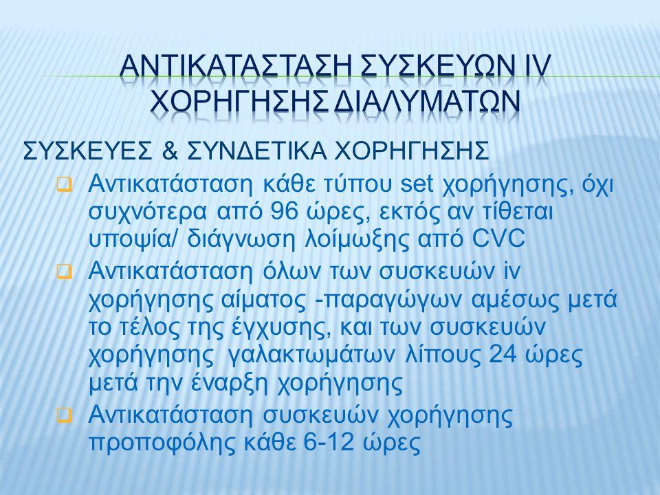 ΣΥΣΚΕΥΕΣ & ΣΥΝΔΕΤΙΚΑ ΧΟΡΗΓΗΣΗΣ  Αντικατάσταση κάθε τύπου set χορήγησης, όχι συχνότερα από 96 ώρες, εκτός αν τίθεται υποψία/ διάγνωση λοίμωξης από CVC  Αντικατάσταση όλων των συσκευών iv χορήγησης αίματος -παραγώγων αμέσως μετά το τέλος της έγχυσης, και των συσκευών χορήγησης γαλακτωμάτων λίπους 24 ώρες μετά την έναρξη χορήγησης  Αντικατάσταση συσκευών χορήγησης προποφόλης κάθε 6-12 ώρες