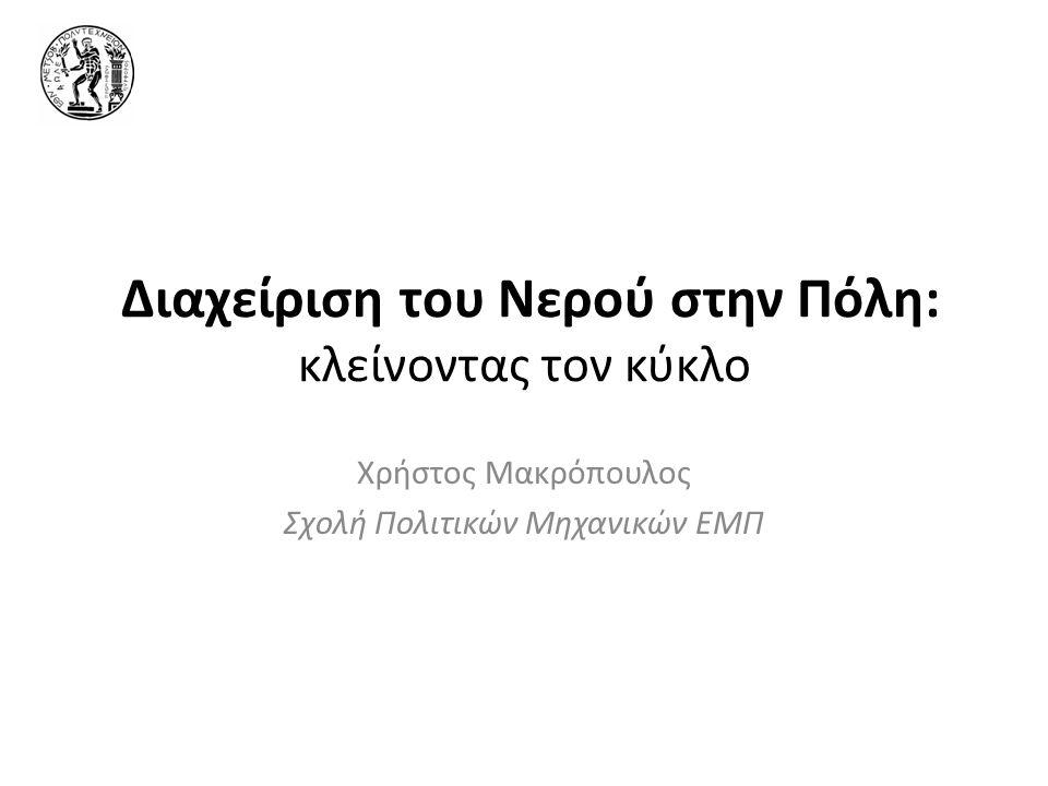 Διαχείριση του Νερού στην Πόλη: κλείνοντας τον κύκλο Χρήστος Μακρόπουλος Σχολή Πολιτικών Μηχανικών ΕΜΠ