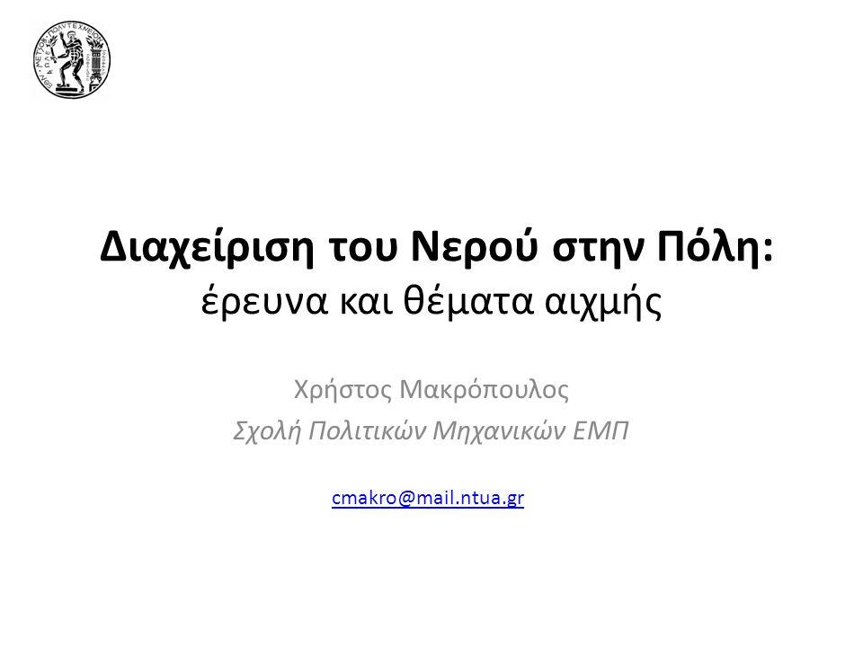 Διαχείριση του Νερού στην Πόλη: έρευνα και θέματα αιχμής Χρήστος Μακρόπουλος Σχολή Πολιτικών Μηχανικών ΕΜΠ cmakro@mail.ntua.gr