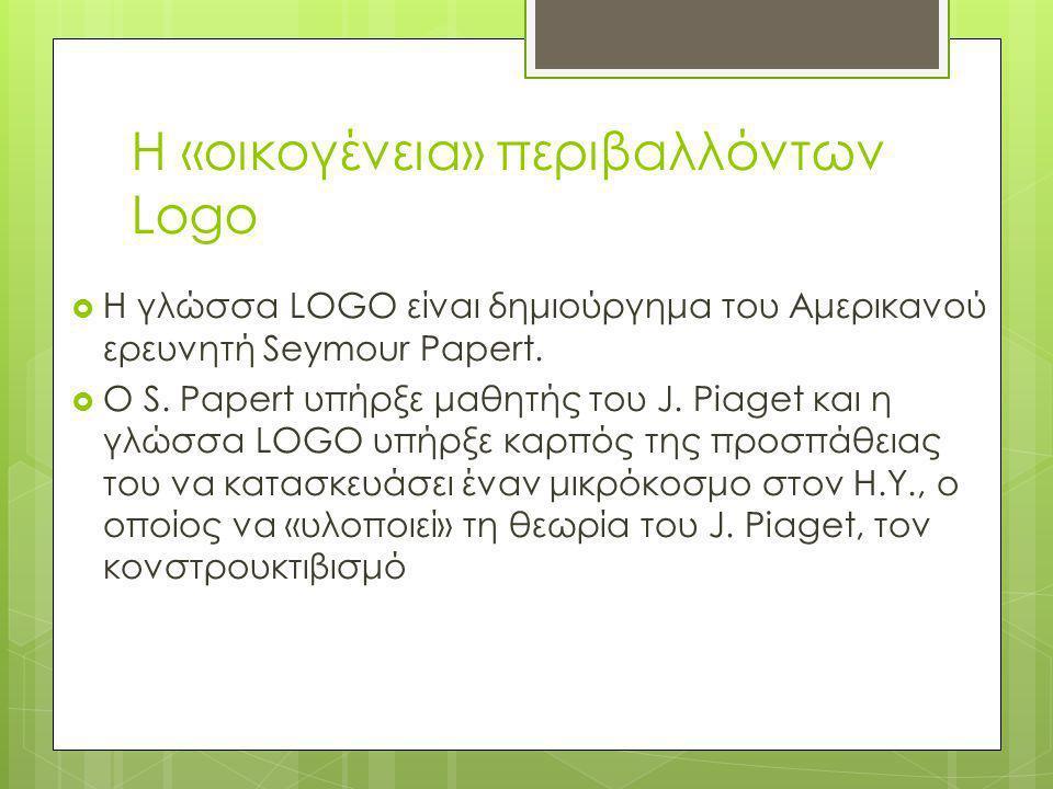 Η «οικογένεια» περιβαλλόντων Logo  H γλώσσα LOGO είναι δημιούργημα του Αμερικανού ερευνητή Seymour Papert.  O S. Papert υπήρξε μαθητής του J. Piaget