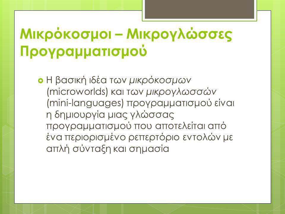 Μικρόκοσμοι – Μικρογλώσσες Προγραμματισμού  Η βασική ιδέα των μικρόκοσμων (microworlds) και των μικρογλωσσών (mini-languages) προγραμματισμού είναι η