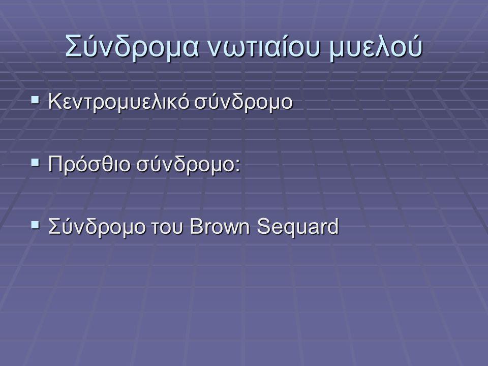 Σύνδρομα νωτιαίου μυελού  Κεντρομυελικό σύνδρομο  Πρόσθιο σύνδρομο:  Σύνδρομο του Brown Sequard