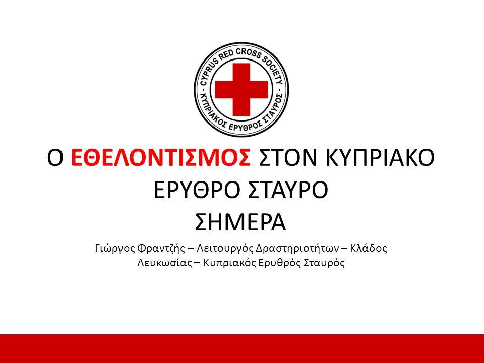 Ο ΕΘΕΛΟΝΤΙΣΜΟΣ ΣΤΟΝ ΚΥΠΡΙΑΚΟ ΕΡΥΘΡΟ ΣΤΑΥΡΟ ΣΗΜΕΡΑ Γιώργος Φραντζής – Λειτουργός Δραστηριοτήτων – Κλάδος Λευκωσίας – Κυπριακός Ερυθρός Σταυρός