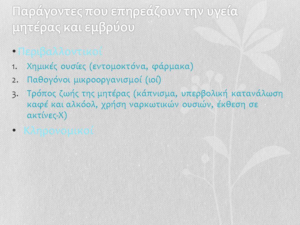 • Περιβαλλοντικοί 1.Χημικές ουσίες (εντομοκτόνα, φάρμακα) 2.Παθογόνοι μικροοργανισμοί (ιοί) 3.Τρόπος ζωής της μητέρας (κάπνισμα, υπερβολική κατανάλωση καφέ και αλκόολ, χρήση ναρκωτικών ουσιών, έκθεση σε ακτίνες-Χ) • Κληρονομικοί