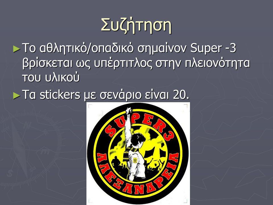 Συζήτηση ► Το αθλητικό/οπαδικό σημαίνον Super -3 βρίσκεται ως υπέρτιτλος στην πλειονότητα του υλικού ► Τα stickers με σενάριο είναι 20.