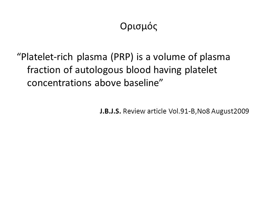 Ορισμός Platelet-rich plasma (PRP) is a volume of plasma fraction of autologous blood having platelet concentrations above baseline J.B.J.S.