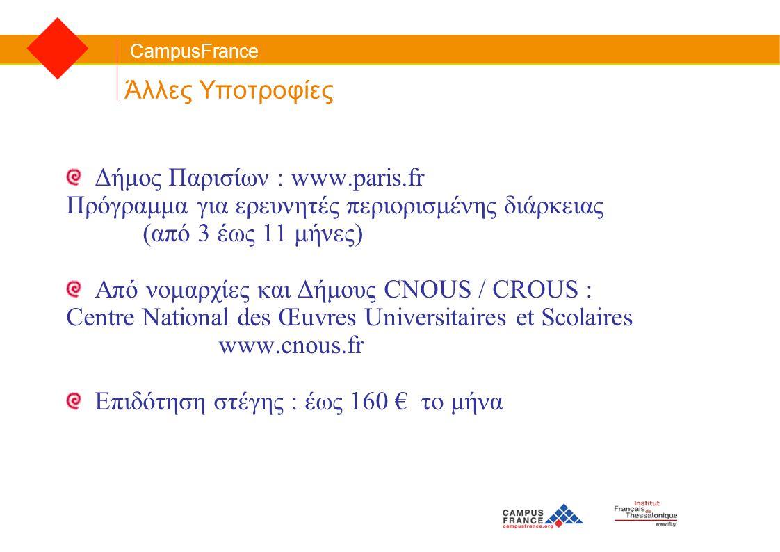 CampusFrance Άλλες Υποτροφίες Δήμος Παρισίων : www.paris.fr Πρόγραμμα για ερευνητές περιορισμένης διάρκειας (από 3 έως 11 μήνες) Από νομαρχίες και Δήμ