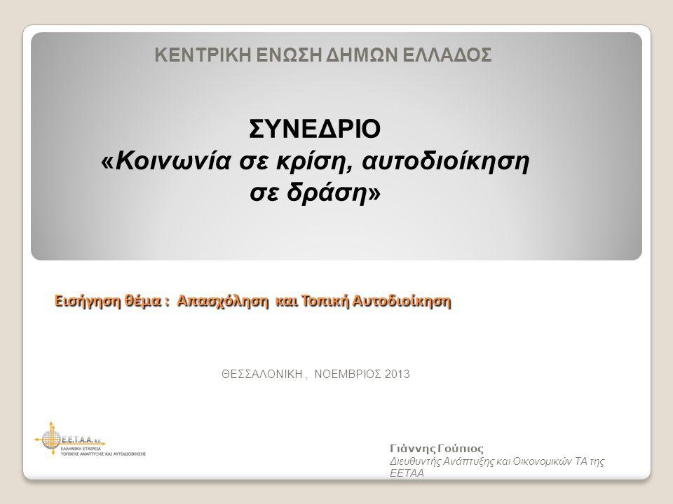Εισήγηση θέμα : Απασχόληση και Τοπική Αυτοδιοίκηση Γιάννης Γούπιος Διευθυντής Ανάπτυξης και Οικονομικών ΤΑ της ΕΕΤΑΑ ΘΕΣΣΑΛΟΝΙΚΗ, ΝΟΕΜΒΡΙΟΣ 2013 ΚΕΝΤΡΙΚΗ ΕΝΩΣΗ ΔΗΜΩΝ ΕΛΛΑΔΟΣ ΣΥΝΕΔΡΙΟ «Κοινωνία σε κρίση, αυτοδιοίκηση σε δράση»
