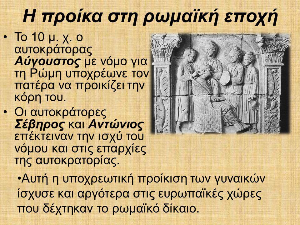 Η προίκα στη ρωμαϊκή εποχή •Το 10 μ. χ. ο αυτοκράτορας Αύγουστος με νόμο για τη Ρώμη υποχρέωνε τον πατέρα να προικίζει την κόρη του. •Οι αυτοκράτορες