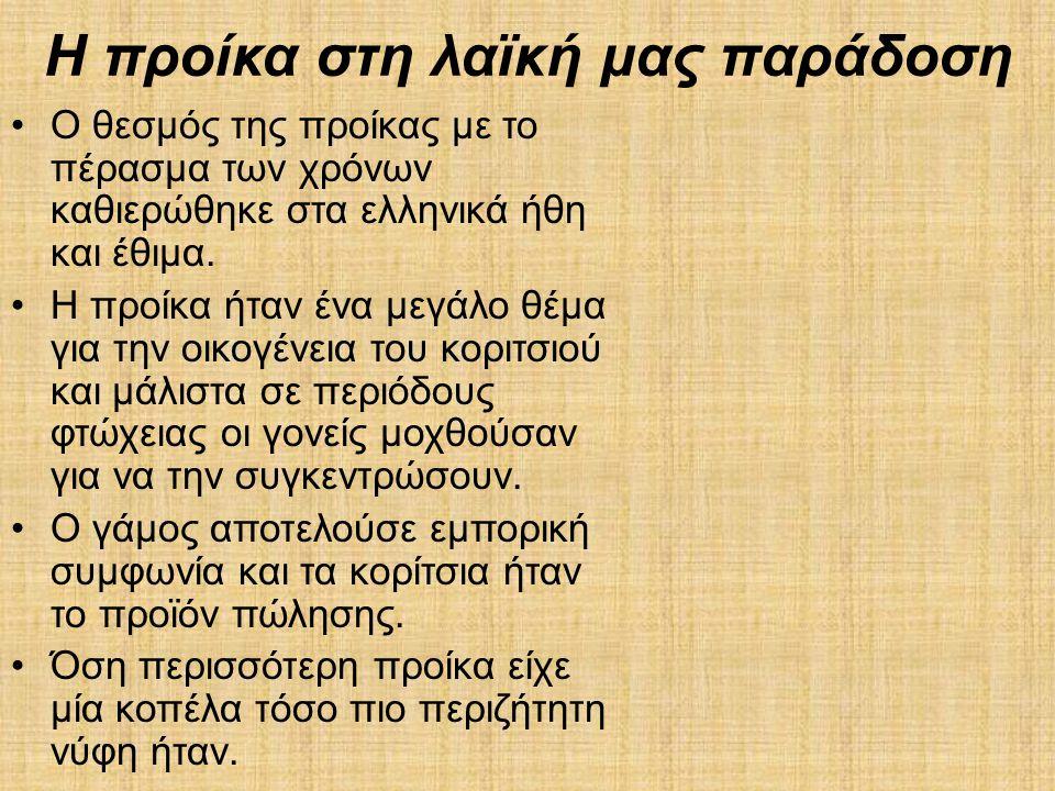Η προίκα στη λαϊκή μας παράδοση •Ο θεσμός της προίκας με το πέρασμα των χρόνων καθιερώθηκε στα ελληνικά ήθη και έθιμα. •Η προίκα ήταν ένα μεγάλο θέμα