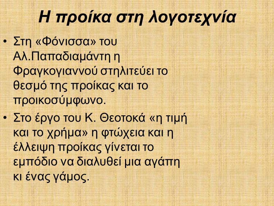 Η προίκα στη λογοτεχνία •Στη «Φόνισσα» του Αλ.Παπαδιαμάντη η Φραγκογιαννού στηλιτεύει το θεσμό της προίκας και το προικοσύμφωνο. •Στο έργο του Κ. Θεοτ
