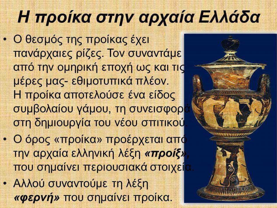 Η προίκα στην αρχαία Ελλάδα •Ο θεσμός της προίκας έχει πανάρχαιες ρίζες. Τον συναντάμε από την ομηρική εποχή ως και τις μέρες μας- εθιμοτυπικά πλέον.