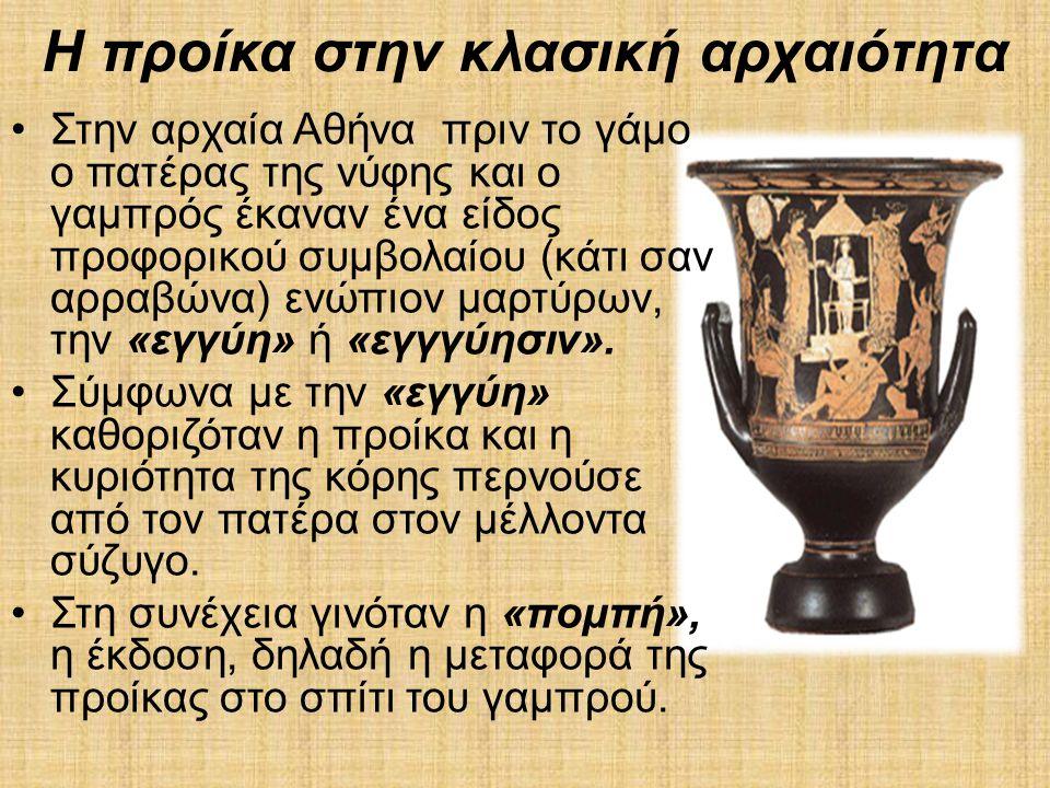 Η προίκα στην κλασική αρχαιότητα •Στην αρχαία Αθήνα πριν το γάμο ο πατέρας της νύφης και ο γαμπρός έκαναν ένα είδος προφορικού συμβολαίου (κάτι σαν αρ
