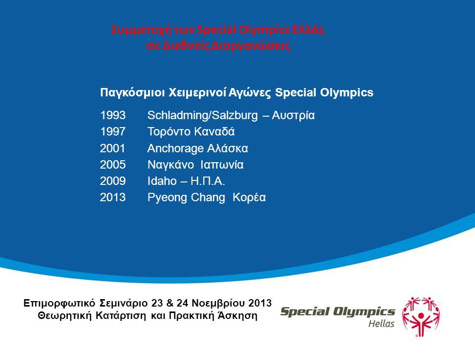 Συμμετοχή των Special Olympics Ελλάς σε Διεθνείς Διοργανώσεις Παγκόσμιοι Χειμερινοί Αγώνες Special Olympics 1993 Schladming/Salzburg – Αυστρία 1997Τορόντο Καναδά 2001Anchorage Αλάσκα 2005Ναγκάνο Ιαπωνία 2009Idaho – Η.Π.Α.