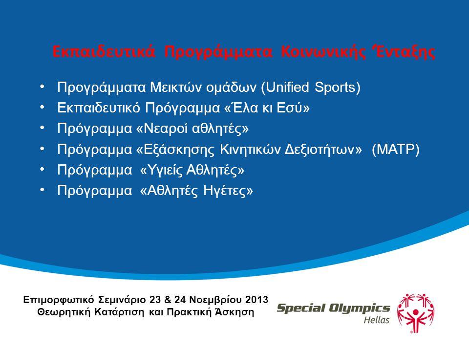 Εκπαιδευτικά Προγράμματα Κοινωνικής 'Ένταξης •Προγράμματα Μεικτών ομάδων (Unified Sports) •Εκπαιδευτικό Πρόγραμμα «Έλα κι Εσύ» •Πρόγραμμα «Νεαροί αθλητές» •Πρόγραμμα «Εξάσκησης Κινητικών Δεξιοτήτων» (ΜΑΤP) •Πρόγραμμα «Υγιείς Αθλητές» •Πρόγραμμα «Αθλητές Ηγέτες» Επιμορφωτικό Σεμινάριο 23 & 24 Νοεμβρίου 2013 Θεωρητική Κατάρτιση και Πρακτική Άσκηση