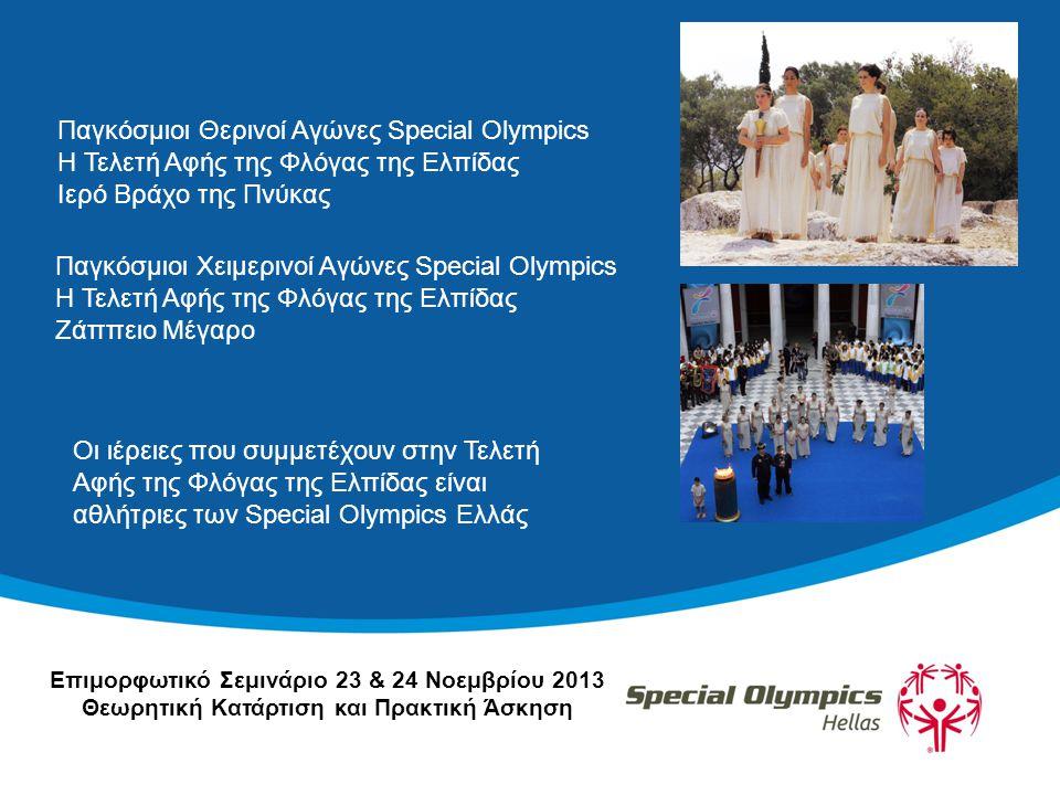 Παγκόσμιοι Θερινοί Αγώνες Special Olympics Η Τελετή Αφής της Φλόγας της Ελπίδας Ιερό Βράχο της Πνύκας Οι ιέρειες που συμμετέχουν στην Τελετή Αφής της Φλόγας της Ελπίδας είναι αθλήτριες των Special Olympics Ελλάς Παγκόσμιοι Χειμερινοί Αγώνες Special Olympics Η Τελετή Αφής της Φλόγας της Ελπίδας Ζάππειο Μέγαρο Επιμορφωτικό Σεμινάριο 23 & 24 Νοεμβρίου 2013 Θεωρητική Κατάρτιση και Πρακτική Άσκηση