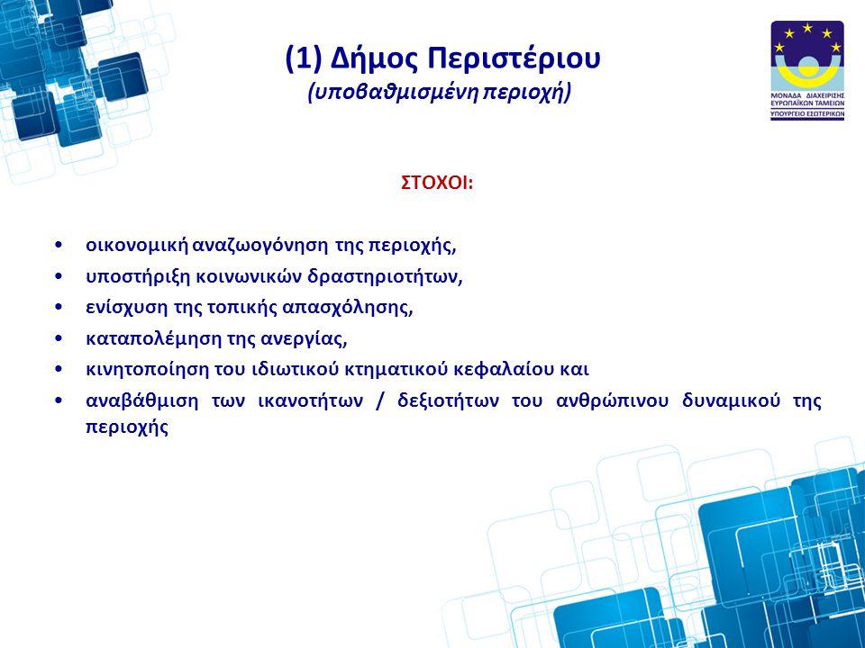 (1) Δήμος Περιστέριου (υποβαθμισμένη περιοχή) ΣΤΟΧΟΙ: •οικονομική αναζωογόνηση της περιοχής, •υποστήριξη κοινωνικών δραστηριοτήτων, •ενίσχυση της τοπικής απασχόλησης, •καταπολέμηση της ανεργίας, •κινητοποίηση του ιδιωτικού κτηματικού κεφαλαίου και •αναβάθμιση των ικανοτήτων / δεξιοτήτων του ανθρώπινου δυναμικού της περιοχής