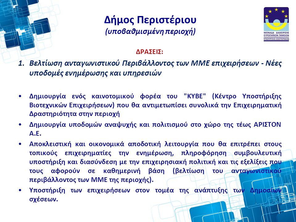 Δήμος Περιστέριου (υποβαθμισμένη περιοχή) ΔΡΑΣΕΙΣ: 1.Βελτίωση ανταγωνιστικού Περιβάλλοντος των ΜΜΕ επιχειρήσεων - Νέες υποδομές ενημέρωσης και υπηρεσιών •Δημιουργία ενός καινοτομικού φορέα του ΚΥΒΕ (Κέντρο Υποστήριξης Βιοτεχνικών Επιχειρήσεων) που θα αντιμετωπίσει συνολικά την Επιχειρηματική Δραστηριότητα στην περιοχή •Δημιουργία υποδομών αναψυχής και πολιτισμού στο χώρο της τέως ΑΡΙΣΤΟΝ Α.Ε.