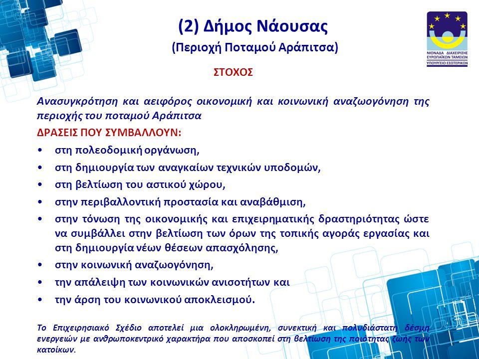 (2) Δήμος Νάουσας (Περιοχή Ποταμού Αράπιτσα) ΣΤΟΧΟΣ Ανασυγκρότηση και αειφόρος οικονομική και κοινωνική αναζωογόνηση της περιοχής του ποταμού Αράπιτσα ΔΡΑΣΕΙΣ ΠΟΥ ΣΥΜΒΑΛΛΟΥΝ: •στη πολεοδομική οργάνωση, •στη δημιουργία των αναγκαίων τεχνικών υποδομών, •στη βελτίωση του αστικού χώρου, •στην περιβαλλοντική προστασία και αναβάθμιση, •στην τόνωση της οικονομικής και επιχειρηματικής δραστηριότητας ώστε να συμβάλλει στην βελτίωση των όρων της τοπικής αγοράς εργασίας και στη δημιουργία νέων θέσεων απασχόλησης, •στην κοινωνική αναζωογόνηση, •την απάλειψη των κοινωνικών ανισοτήτων και •την άρση του κοινωνικού αποκλεισμού.