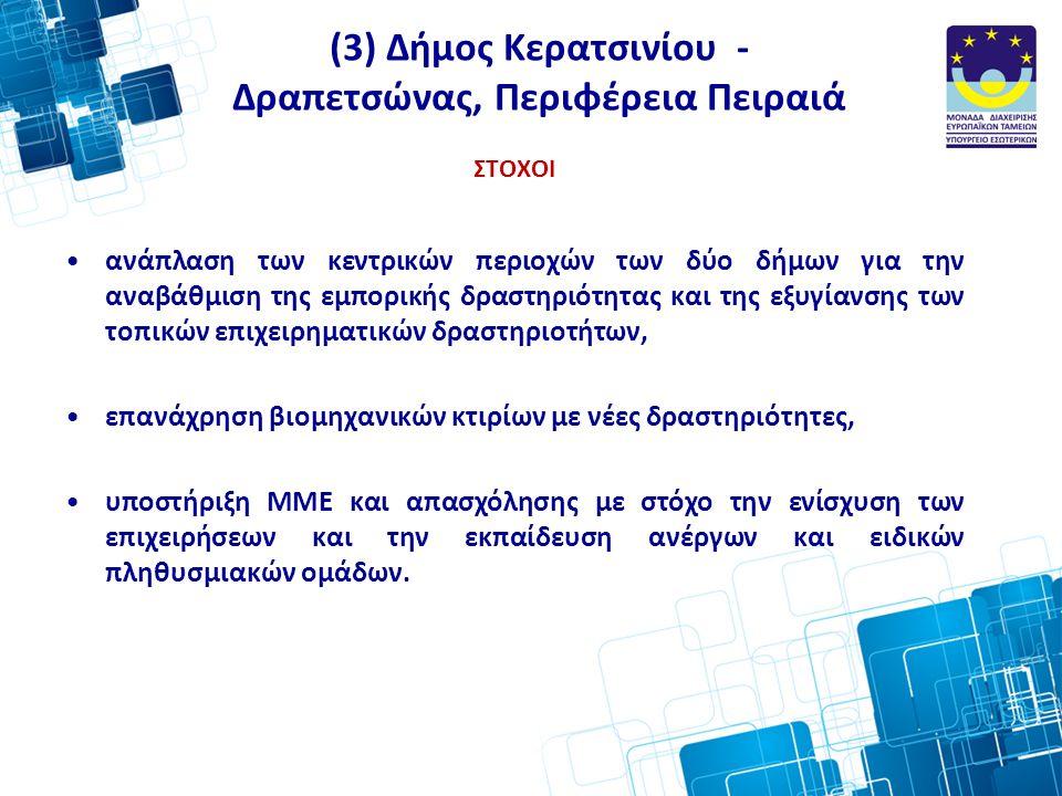 (3) Δήμος Κερατσινίου - Δραπετσώνας, Περιφέρεια Πειραιά ΣΤΟΧΟΙ •ανάπλαση των κεντρικών περιοχών των δύο δήμων για την αναβάθμιση της εμπορικής δραστηριότητας και της εξυγίανσης των τοπικών επιχειρηματικών δραστηριοτήτων, •επανάχρηση βιομηχανικών κτιρίων με νέες δραστηριότητες, •υποστήριξη ΜΜΕ και απασχόλησης με στόχο την ενίσχυση των επιχειρήσεων και την εκπαίδευση ανέργων και ειδικών πληθυσμιακών ομάδων.