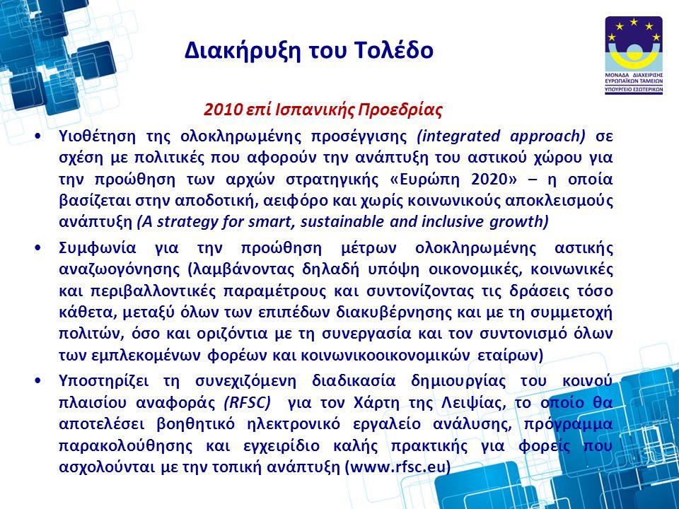 Διακήρυξη του Τολέδο 2010 επί Ισπανικής Προεδρίας •Υιοθέτηση της ολοκληρωμένης προσέγγισης (integrated approach) σε σχέση με πολιτικές που αφορούν την ανάπτυξη του αστικού χώρου για την προώθηση των αρχών στρατηγικής «Ευρώπη 2020» – η οποία βασίζεται στην αποδοτική, αειφόρο και χωρίς κοινωνικούς αποκλεισμούς ανάπτυξη (A strategy for smart, sustainable and inclusive growth) •Συμφωνία για την προώθηση μέτρων ολοκληρωμένης αστικής αναζωογόνησης (λαμβάνοντας δηλαδή υπόψη οικονομικές, κοινωνικές και περιβαλλοντικές παραμέτρους και συντονίζοντας τις δράσεις τόσο κάθετα, μεταξύ όλων των επιπέδων διακυβέρνησης και με τη συμμετοχή πολιτών, όσο και οριζόντια με τη συνεργασία και τον συντονισμό όλων των εμπλεκομένων φορέων και κοινωνικοοικονομικών εταίρων) •Υποστηρίζει τη συνεχιζόμενη διαδικασία δημιουργίας του κοινού πλαισίου αναφοράς (RFSC) για τον Χάρτη της Λειψίας, το οποίο θα αποτελέσει βοηθητικό ηλεκτρονικό εργαλείο ανάλυσης, πρόγραμμα παρακολούθησης και εγχειρίδιο καλής πρακτικής για φορείς που ασχολούνται με την τοπική ανάπτυξη (www.rfsc.eu)