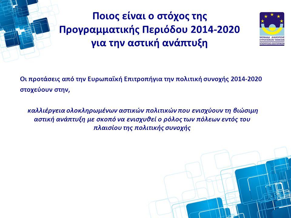 Ποιος είναι ο στόχος της Προγραμματικής Περιόδου 2014-2020 για την αστική ανάπτυξη Οι προτάσεις από την Ευρωπαϊκή Επιτροπήγια την πολιτική συνοχής 2014-2020 στοχεύουν στην, καλλιέργεια ολοκληρωμένων αστικών πολιτικών που ενισχύουν τη βιώσιμη αστική ανάπτυξη με σκοπό να ενισχυθεί ο ρόλος των πόλεων εντός του πλαισίου της πολιτικής συνοχής